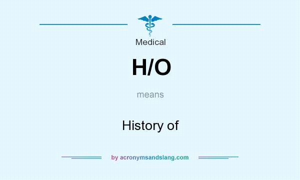 What does H/O mean? It stands for History of