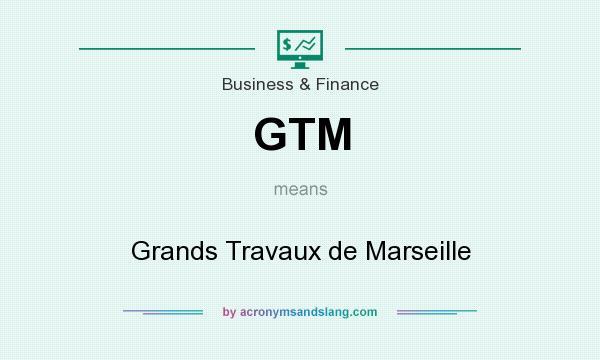 What does GTM mean? It stands for Grands Travaux de Marseille