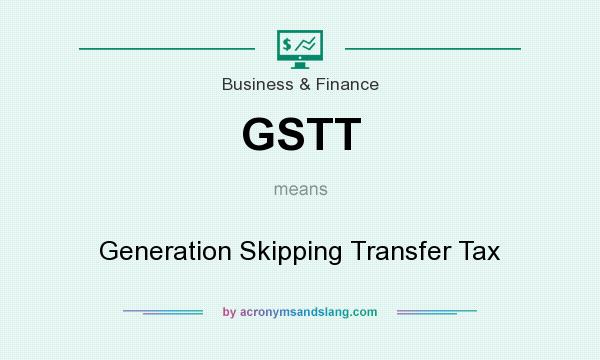 What does GSTT mean? It stands for Generation Skipping Transfer Tax