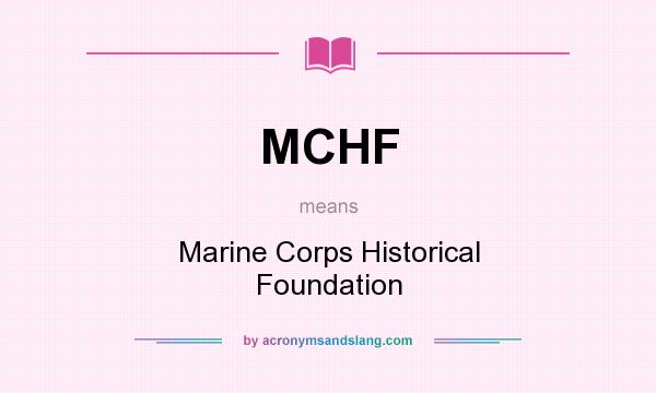 What does MCHF mean? It stands for Marine Corps Historical Foundation