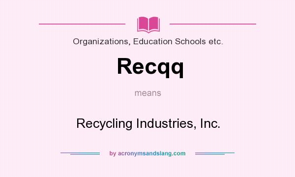 What does Recqq mean? It stands for Recycling Industries, Inc.