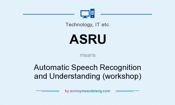 What does ASRU mean? It stands for Automatic Speech Recognition and Understanding (workshop)