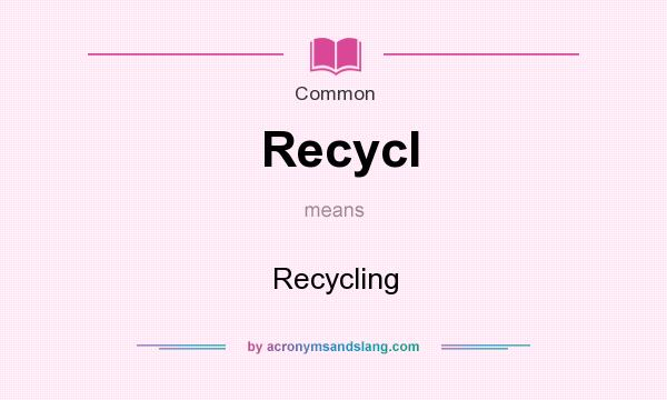 What does Recycl mean? It stands for Recycling