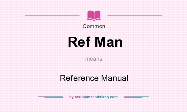 What does Ref Man mean? It stands for Reference Manual