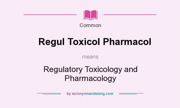 What does Regul Toxicol Pharmacol mean? It stands for Regulatory Toxicology and Pharmacology