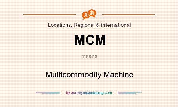 What does MCM mean? It stands for Multicommodity Machine