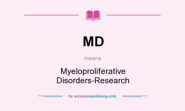 What does MD mean? It stands for Myeloproliferative Disorders-Research