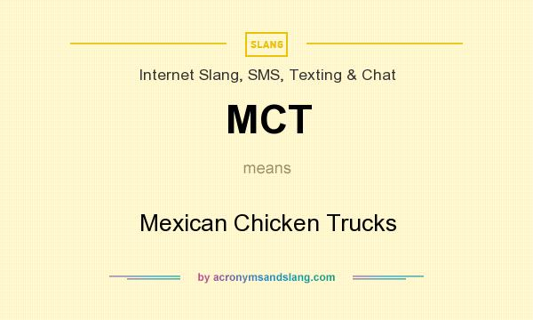 What does MCT mean? It stands for Mexican Chicken Trucks