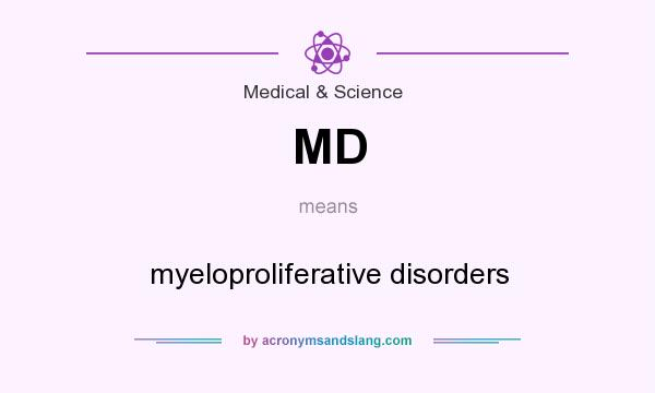 What does MD mean? It stands for myeloproliferative disorders