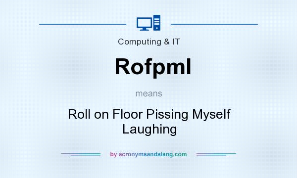 What does Rofpml mean? It stands for Roll on Floor Pissing Myself Laughing