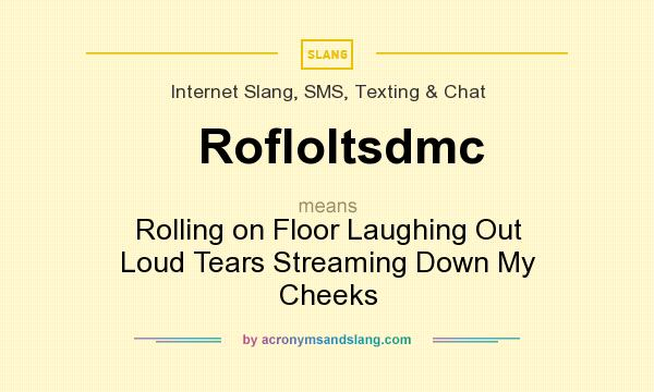 definition of rofloltsdmc rofloltsdmc stands for rolling on floor laughing out loud tears streaming down my cheeks by acronymsandslang com