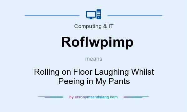 What does Roflwpimp mean? It stands for Rolling on Floor Laughing Whilst Peeing in My Pants