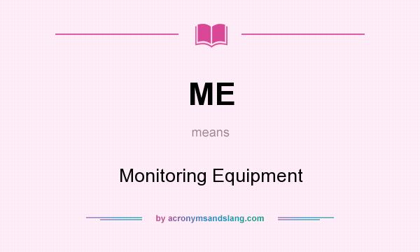 What does ME mean? It stands for Monitoring Equipment