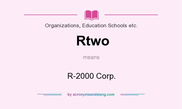 What does Rtwo mean? It stands for R-2000 Corp.