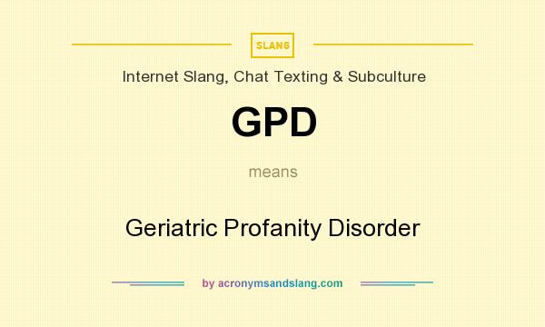 What does GPD mean? It stands for Geriatric Profanity Disorder