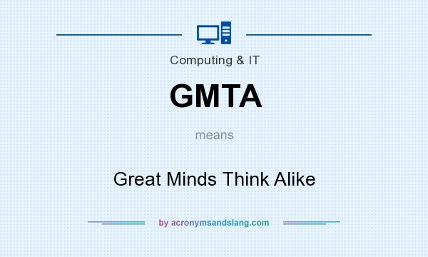 What does GMTA mean? It stands for Great Minds Think Alike