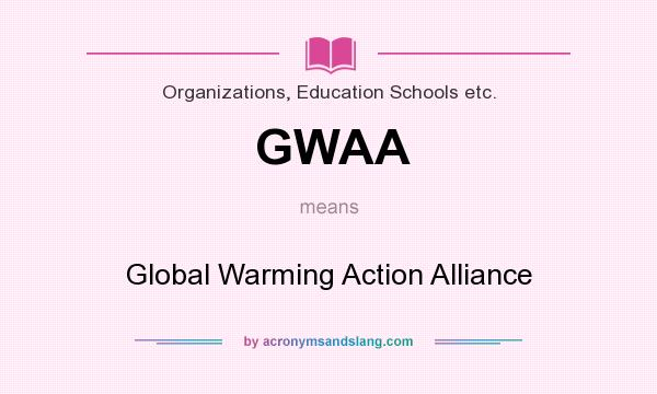 What does GWAA mean? It stands for Global Warming Action Alliance