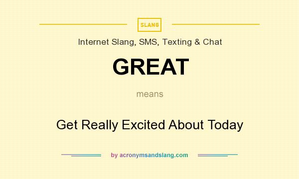 What does GREAT mean? It stands for Get Really Excited About Today