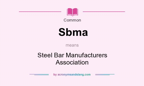 What does Sbma mean? It stands for Steel Bar Manufacturers Association