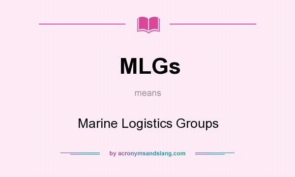 What does MLGs mean? It stands for Marine Logistics Groups