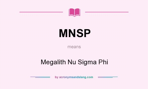 What does MNSP mean? It stands for Megalith Nu Sigma Phi