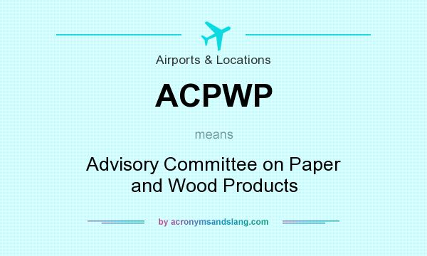 What does ACPWP mean? It stands for Advisory Committee on Paper and Wood Products