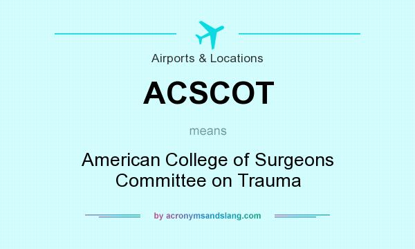 What does ACSCOT mean? It stands for American College of Surgeons Committee on Trauma