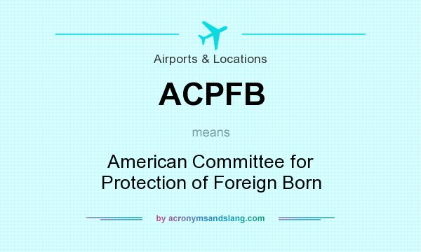 What does ACPFB mean? It stands for American Committee for Protection of Foreign Born
