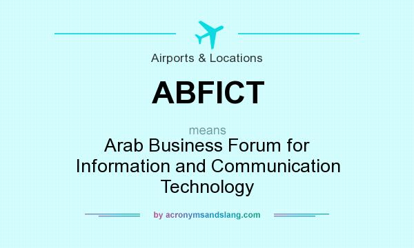 What does ABFICT mean? It stands for Arab Business Forum for Information and Communication Technology