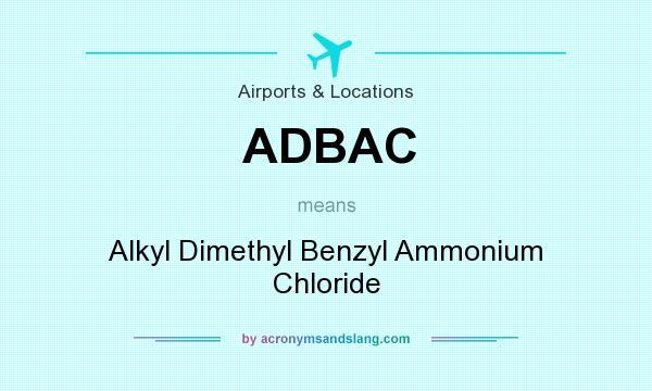 What does ADBAC mean? It stands for Alkyl Dimethyl Benzyl Ammonium Chloride
