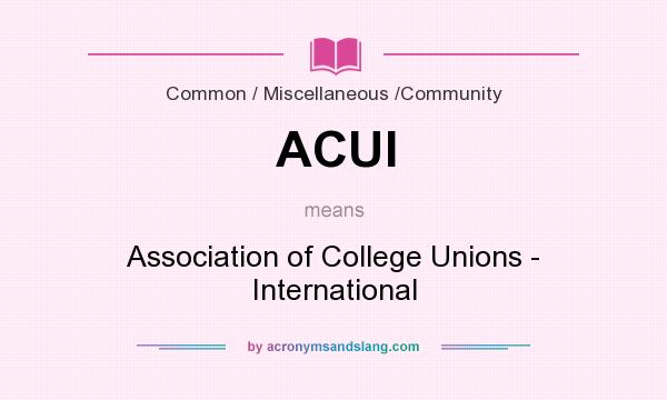 What does ACUI mean? It stands for Association of College Unions - International