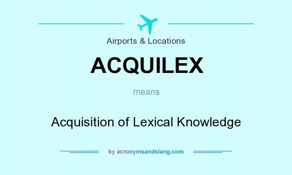 What does ACQUILEX mean? It stands for Acquisition of Lexical Knowledge