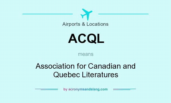 What does ACQL mean? It stands for Association for Canadian and Quebec Literatures