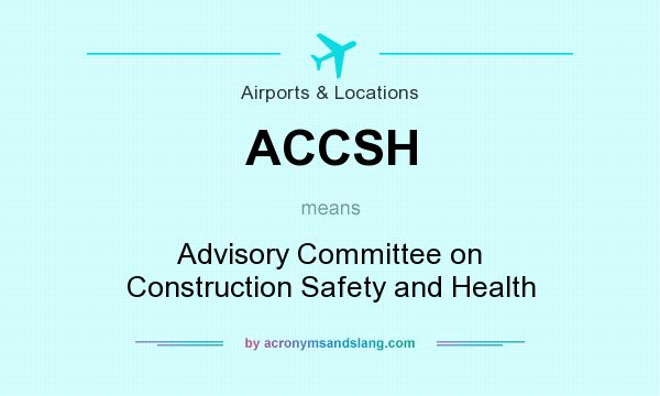 What does ACCSH mean? It stands for Advisory Committee on Construction Safety and Health