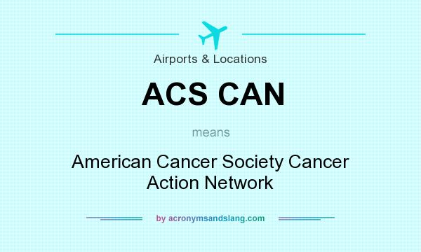 What does ACS CAN mean? It stands for American Cancer Society Cancer Action Network