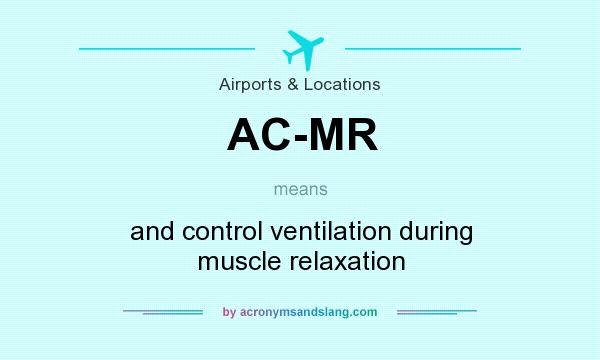 What does AC-MR mean? It stands for and control ventilation during muscle relaxation