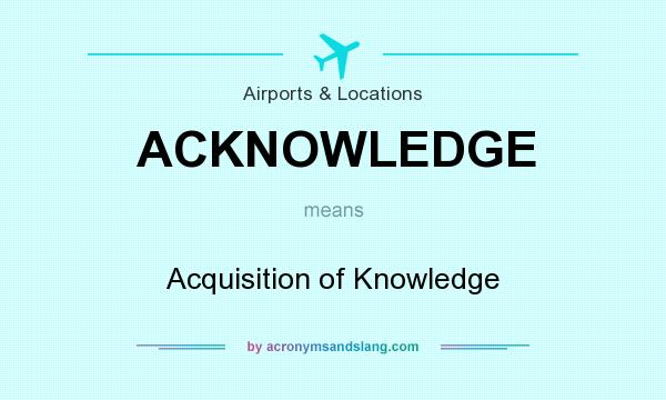 What does ACKNOWLEDGE mean? It stands for Acquisition of Knowledge