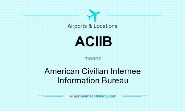 What does ACIIB mean? It stands for American Civilian Internee Information Bureau
