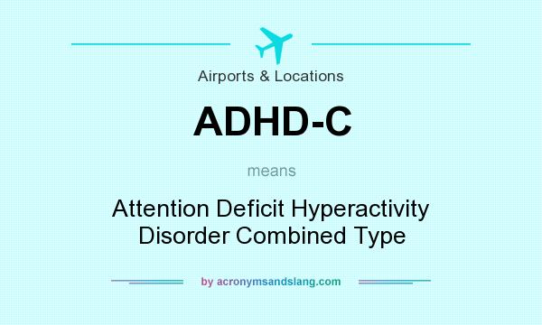 What does ADHD-C mean? It stands for Attention Deficit Hyperactivity Disorder Combined Type