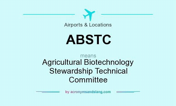 What does ABSTC mean? It stands for Agricultural Biotechnology Stewardship Technical Committee