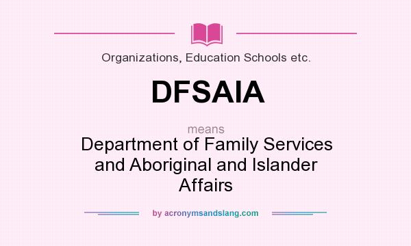 What does DFSAIA mean? It stands for Department of Family Services and Aboriginal and Islander Affairs