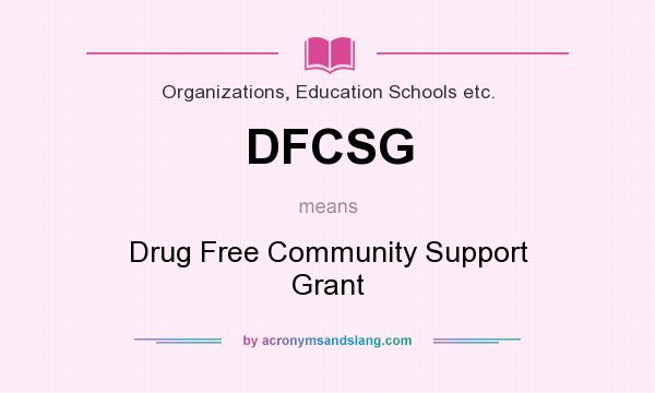 What does DFCSG mean? It stands for Drug Free Community Support Grant