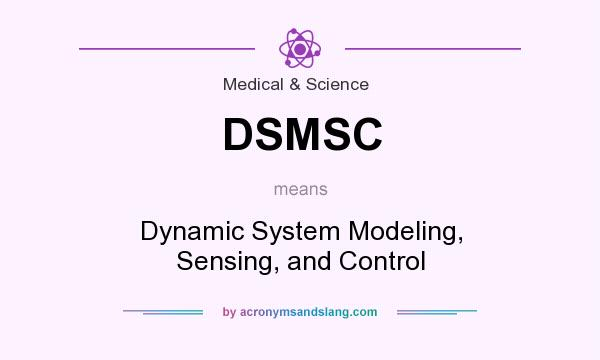What does DSMSC mean? It stands for Dynamic System Modeling, Sensing, and Control