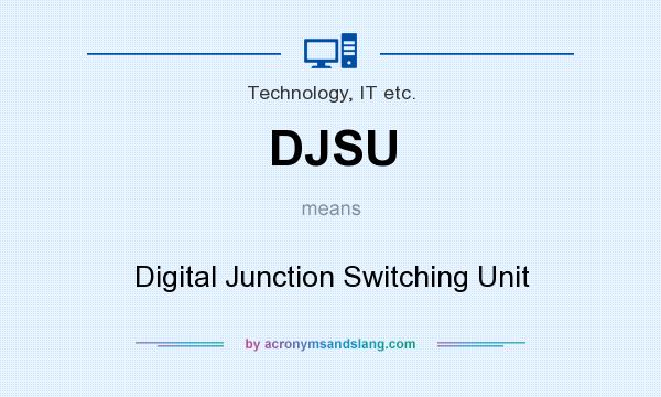 What does DJSU mean? It stands for Digital Junction Switching Unit