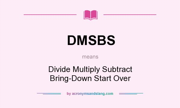 What does DMSBS mean? It stands for Divide Multiply Subtract Bring-Down Start Over