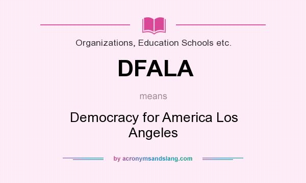 What does DFALA mean? It stands for Democracy for America Los Angeles