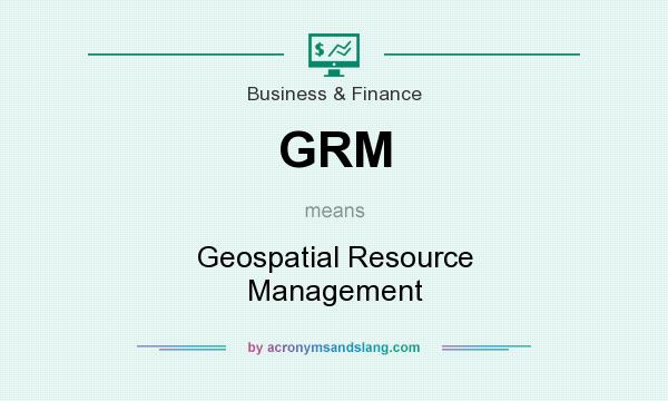 What does GRM mean? It stands for Geospatial Resource Management