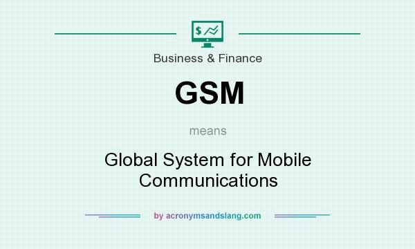 What does GSM mean? It stands for Global System for Mobile Communications