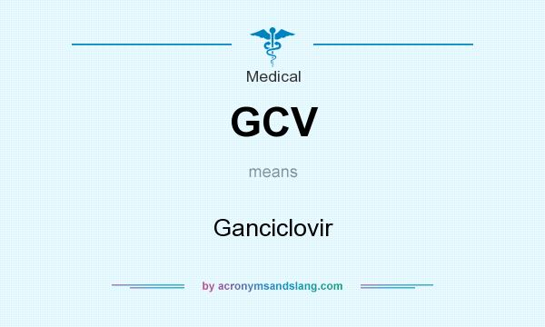 What does GCV mean? It stands for Ganciclovir