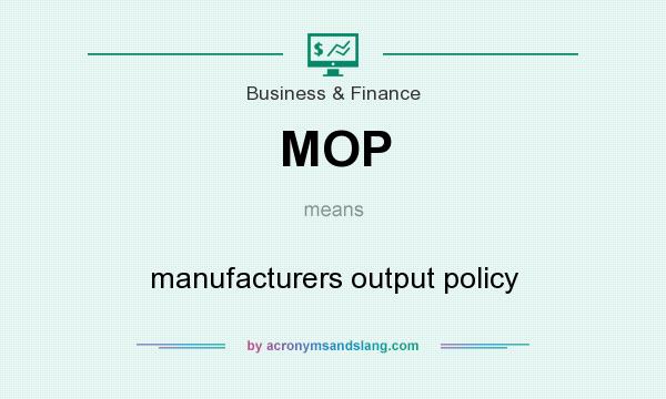 What does MOP mean? It stands for manufacturers output policy